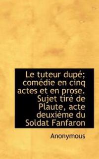 Le Tuteur Dup; Com Die En Cinq Actes Et En Prose. Sujet Tir de Plaute, Acte Deuxi Me Du Soldat Fan