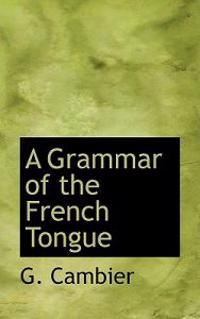 A Grammar of the French Tongue