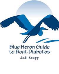 Blue Heron Guide to Beat Diabetes: 3 Step Method to Naturally Cure Type 2 Diabetes and Drastically Improve Type 1 Diabetes - Starting Today!