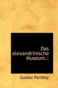 Das Alexandrinische Museum.