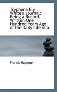 Tryphena Ely White's Journal: Being a Record, Written One Hundred Years Ago, of the Daily Life of a