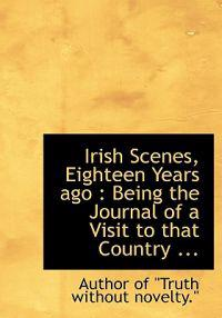 Irish Scenes, Eighteen Years Ago: Being the Journal of a Visit to That Country ...