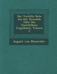 Der Verh¿llte Bote Aus Der Heimath: Oder Das Unsichtbare G¿ngelband, Volume 2