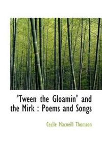 Tween the Gloamin' and the Mirk: Poems and Songs