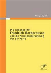 Die Italienpolitik Friedrich Barbarossas Und Die Auseinandersetzung Mit Der Kurie