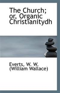 The Church; Or, Organic Christianitydh