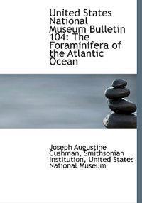 United States National Museum Bulletin 104: The Foraminifera of the Atlantic Ocean