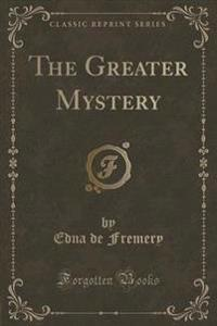 The Greater Mystery (Classic Reprint)