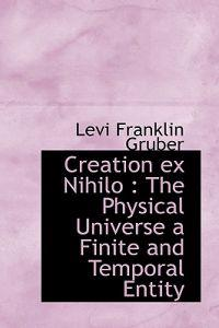 Creation Ex Nihilo: The Physical Universe a Finite and Temporal Entity