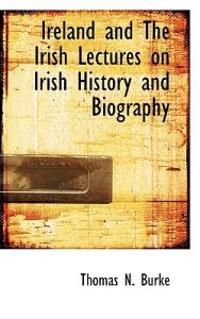 Ireland and the Irish Lectures on Irish History and Biography