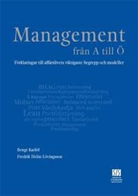 Management från A till Ö : förklaringar till affärslivets viktigaste begrepp och modeller