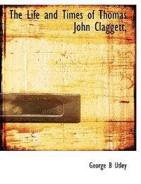 The Life and Times of Thomas John Claggett,