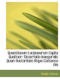 Quaestionum Lucianearum Capita Quattuor: Dissertatio Inauguralis Quam Auctoritate Atque Consensu Am