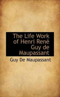 The Life Work of Henri Ren Guy de Maupassant