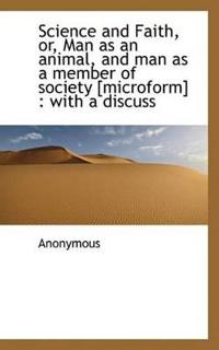 Science and Faith, Or, Man as an Animal, and Man as a Member of Society [Microform]: With a Discuss