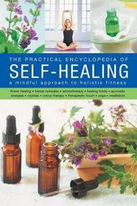 The Self-Healing, Practical Encyclopedia of: A Mindful Approach to Holistic Fitness, With: Flower Healing, Herbal Remedies, Aromatherapy, Healing Food