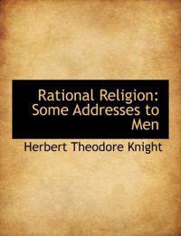 Rational Religion: Some Addresses to Men