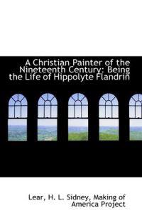 A Christian Painter of the Nineteenth Century: Being the Life of Hippolyte Flandrin