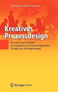 Kreatives Prozessdesign: Konzepte Und Methoden Zur Integration Von Prozessorganisation, Technik Und Arbeitsgestaltung