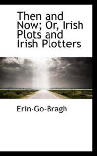 Then and Now; Or, Irish Plots and Irish Plotters
