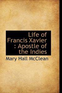 Life of Francis Xavier: Apostle of the Indies