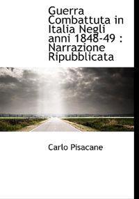Guerra Combattuta in Italia Negli Anni 1848-49: Narrazione Ripubblicata