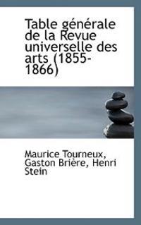 Table G N Rale de La Revue Universelle Des Arts (1855-1866)