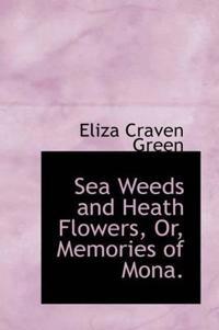 Sea Weeds and Heath Flowers, Or, Memories of Mona.