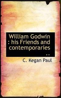 William Godwin: His Friends and Contemporaries ..