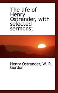 The Life of Henry Ostrander, with Selected Sermons;