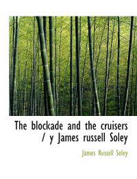 The Blockade and the Cruisers / Y James Russell Soley