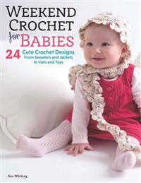 Weekend Crochet for Babies: 24 Cute Crochet Designs, from Sweaters and Jackets to Hats and Toys