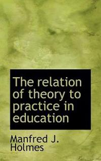 The Relation of Theory to Practice in Education