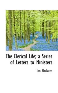 The Clerical Life; A Series of Letters to Ministers