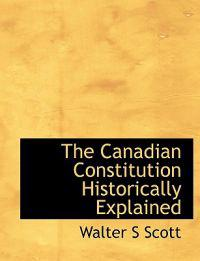 The Canadian Constitution Historically Explained