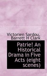 Patrie! an Historical Drama in Five Acts (Eight Scenes)