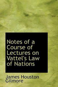 Notes of a Course of Lectures on Vattel's Law of Nations