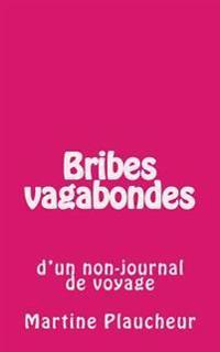 Bribes Vagabondes: D'Un Non-Journal de Voyage