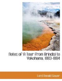 Notes of a Tour from Brindisi to Yokohama, 1883-1884