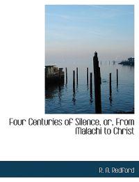 Four Centuries of Silence, Or, from Malachi to Christ