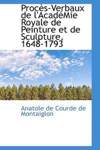 Proc S-Verbaux de L'Acad Mie Royale de Peinture Et de Sculpture, 1648-1793