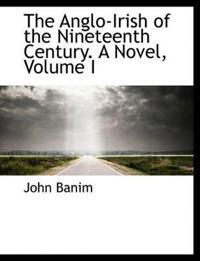 The Anglo-Irish of the Nineteenth Century. a Novel, Volume I