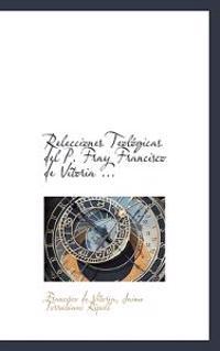 Relecciones Teol Gicas del P. Fray Francisco de Vitoria ...
