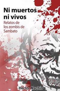 Ni Muertos Ni Vivos: Relatos de Los Zombis de Sambato