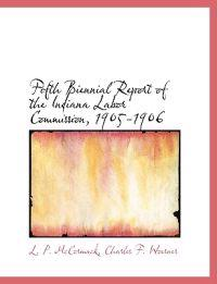 Fifth Biennial Report of the Indiana Labor Commission, 1905-1906