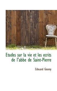 Etudes Sur La Vie Et Les Crits de L'Abb de Saint-Pierre
