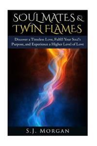 Soul Mates & Twin Flames: Discover a Timeless Love, Fulfill Your Soul's Purpose, and Experience a Higher Level of Love