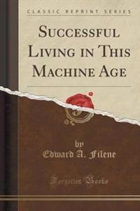 Successful Living in This Machine Age (Classic Reprint)