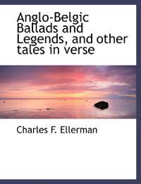 Anglo-Belgic Ballads and Legends, and Other Tales in Verse