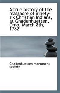 A True History of the Massacre of Ninety-Six Christian Indians, at Gnadenhuetten, Ohio, March 8th, 1